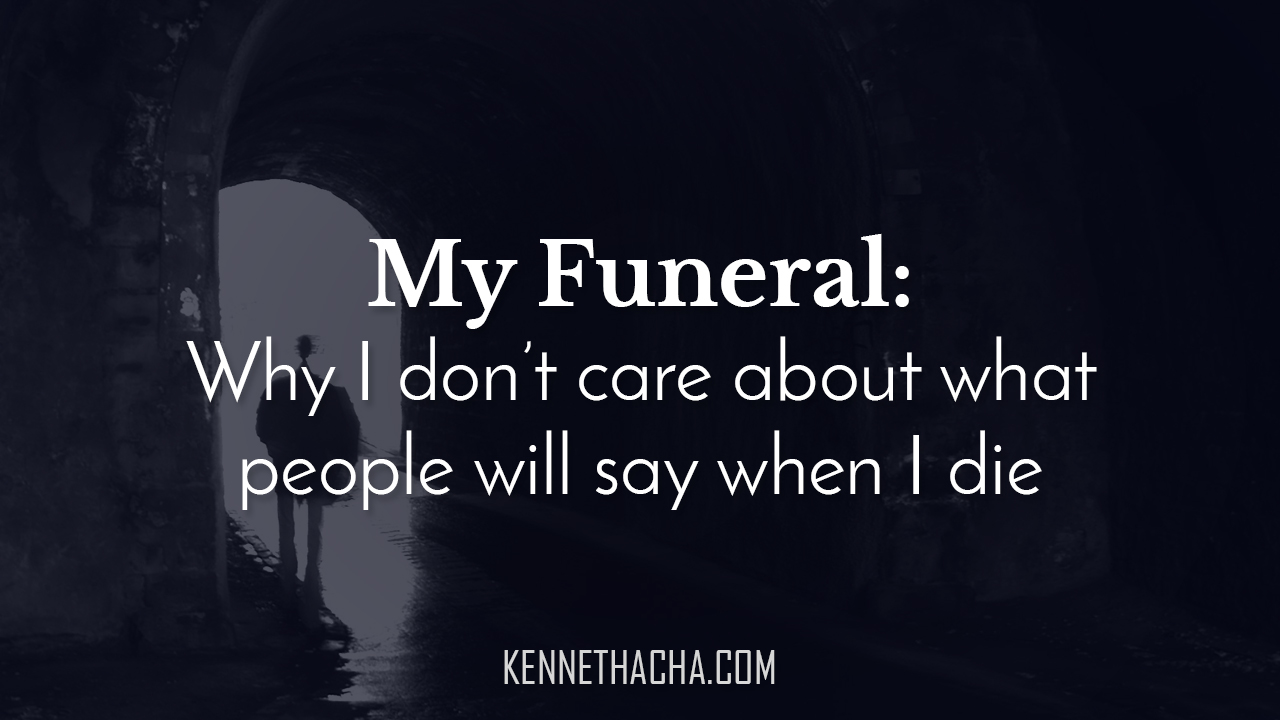 My Funeral: Why I don't care about what people will say when I die