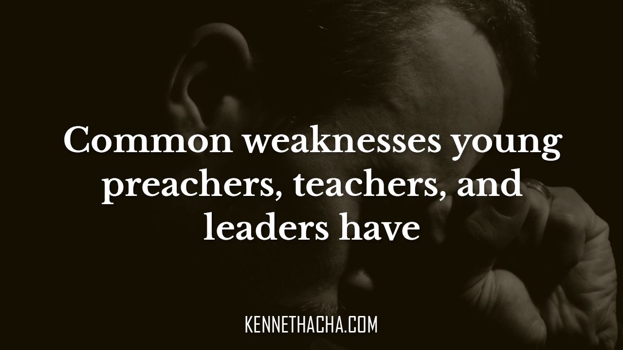 Common weaknesses young preachers, teachers, and leaders have