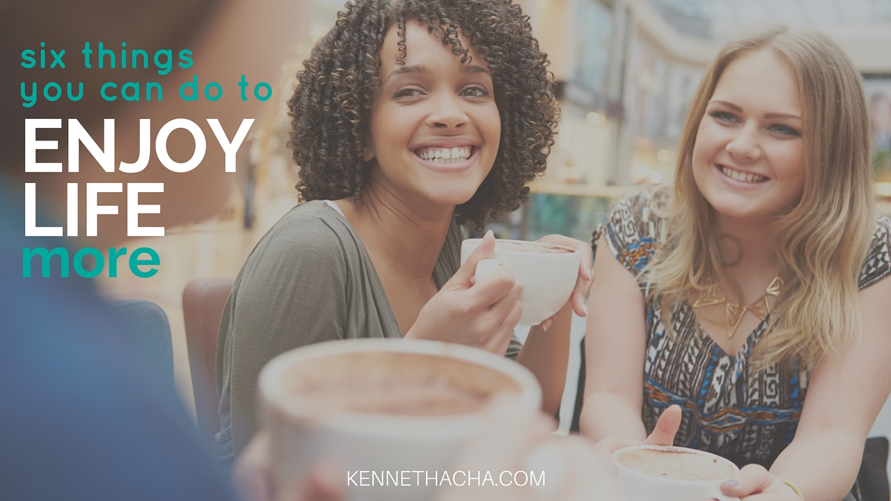 six things you can do to enjoy life more (3)