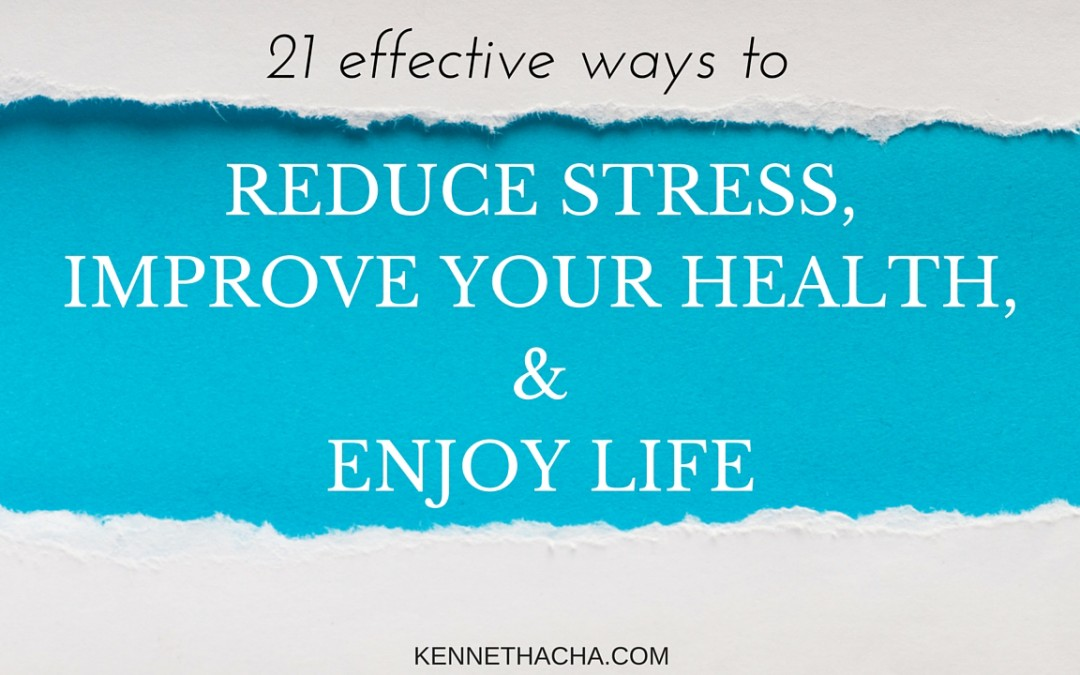21 Effective Ways to Reduce stress, Improve your health,  and Enjoy your Life